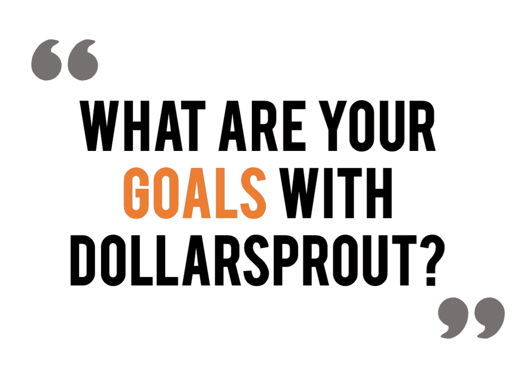 "Quote: ""What are your goals with DollarSprout?"""